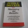 การบริหารเชิงมุ่งผล กลยุทธ์การปรับเปลี่ยนความเสี่ยงสู่ความสำเร็จ (Managing for Results) Peter F. Drucker เขียน ดร.ลัทธิกาล ศรีวะรมย์, อาจารย์ศุภลักษณ์ พยุงวงษ์ แปล***สินค้าหมด***