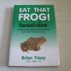 EAT THAT FROG ! กินกบตัวนั้นซะ Brian Tracy เขียน วรรธนา วงษ์ฉัตร แปล (ปกแข็ง)***สินค้าหมด***