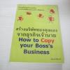 สร้างบริษัทของคุณเองจากธุรกิจเจ้านาย (How to Copy your Boss's Business) อภิชาติ สิริผาติ เขียน